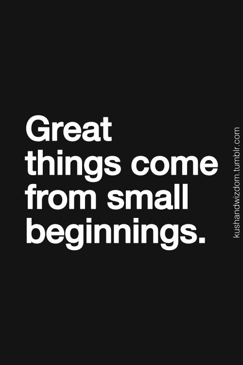 from small beginnings comes great things From small beginnings come great things proverb join the tiny buddha list for daily or weekly blog posts, exclusive content, and promotions translate.